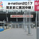 【2017.8.27】a-nation 2017 を気ままに実況中継!