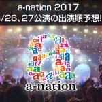a-nation 2017 恐縮ながら、出演順を予想しました!