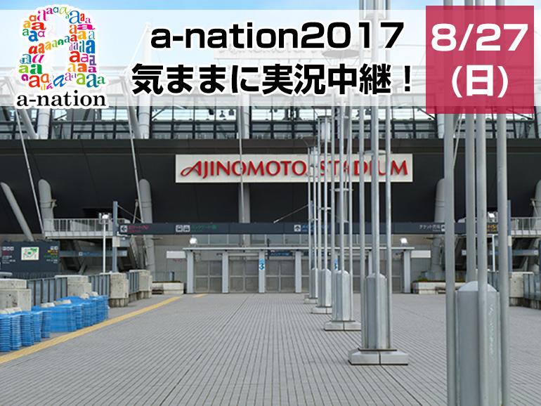 a-nation2017 8/27(日)気ままに実況中継!