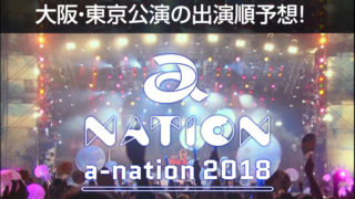 a-nation2018 大阪・東京公演の出演順予想