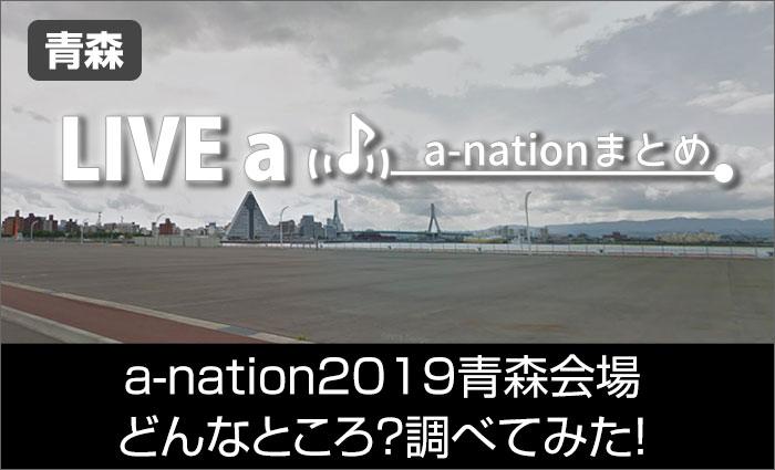 a-nation 2019 青森会場はどんなところ?調べてみた!