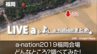 a-nation 2019 福岡会場へのアクセス方法、会場の雰囲気は?調べてみた!