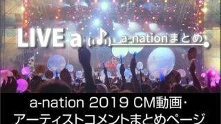 a-nation 2019 CM動画と、アーティストからのコメントまとめページ